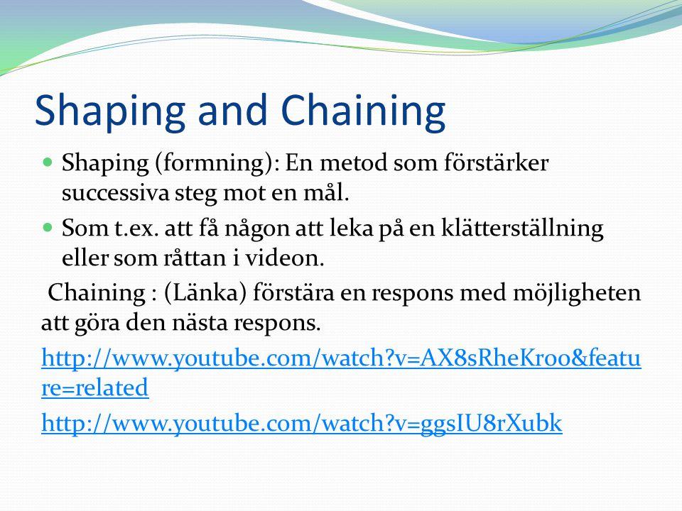 Shaping and Chaining  Shaping (formning): En metod som förstärker successiva steg mot en mål.  Som t.ex. att få någon att leka på en klätterställnin