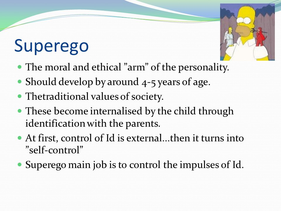"""Superego  The moral and ethical """"arm"""" of the personality.  Should develop by around 4-5 years of age.  Thetraditional values of society.  These be"""
