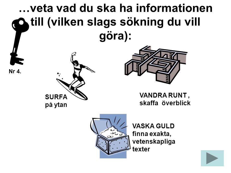 …veta vad du ska ha informationen till (vilken slags sökning du vill göra): SURFA på ytan VASKA GULD finna exakta, vetenskapliga texter VANDRA RUNT, skaffa överblick Nr 4.
