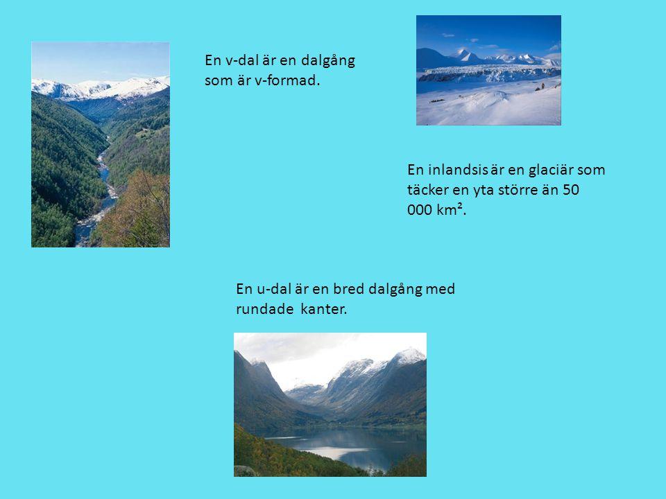 En v-dal är en dalgång som är v-formad. En u-dal är en bred dalgång med rundade kanter. En inlandsis är en glaciär som täcker en yta större än 50 000