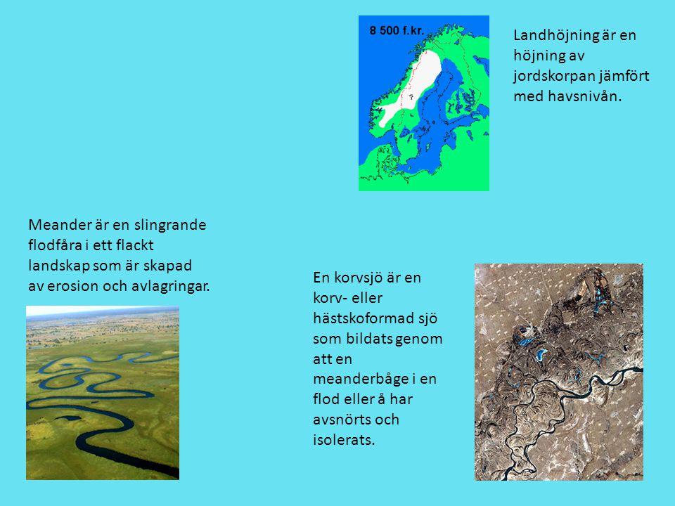 Landhöjning är en höjning av jordskorpan jämfört med havsnivån. Meander är en slingrande flodfåra i ett flackt landskap som är skapad av erosion och a