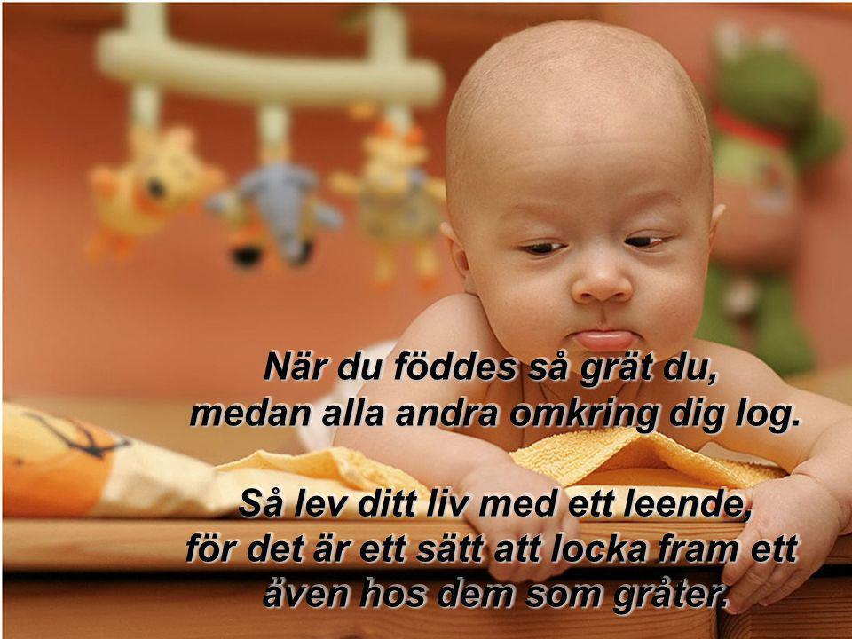 När du föddes så grät du, medan alla andra omkring dig log.