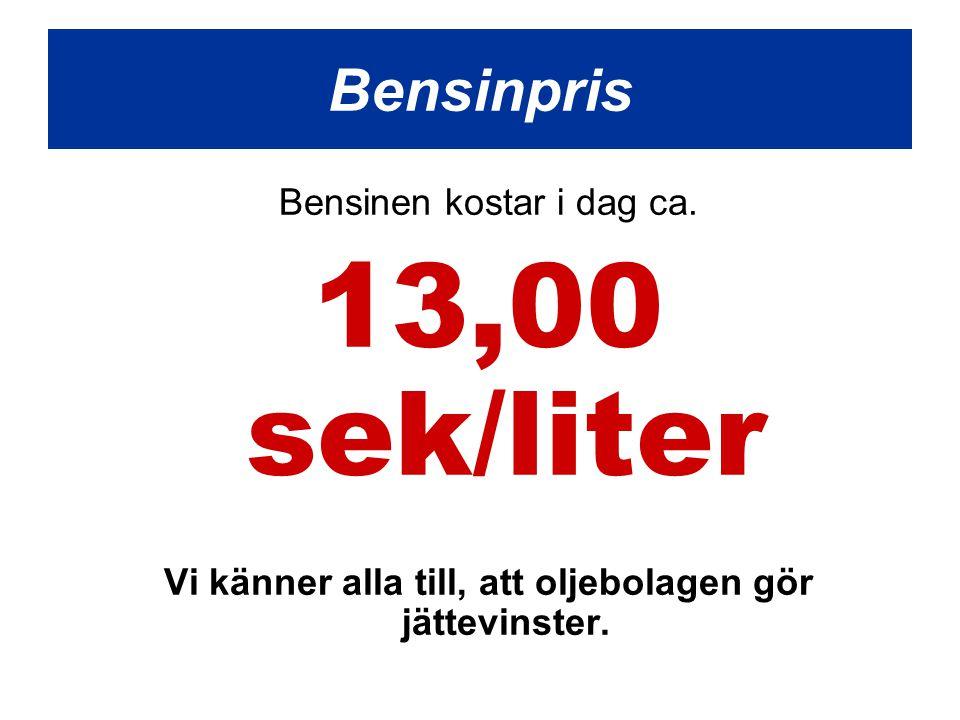 Bensinen kostar i dag ca. 13,00 sek/liter Vi känner alla till, att oljebolagen gör jättevinster. Bensinpris