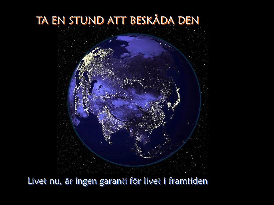 Ingen annan känd planet kan mäta sig i skönhet. Ingen annan känd planet kan mäta sig i skönhet. Hela Jorden! Är vårat Hem. Hela Jorden! Är vårat Hem.