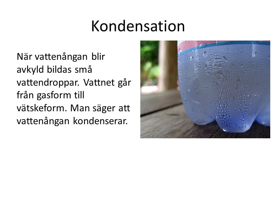 Kondensation När vattenångan blir avkyld bildas små vattendroppar. Vattnet går från gasform till vätskeform. Man säger att vattenångan kondenserar.