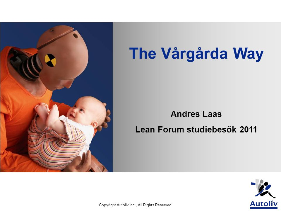 Copyright Autoliv Inc., All Rights Reserved The Vårgårda Way Andres Laas Lean Forum studiebesök 2011
