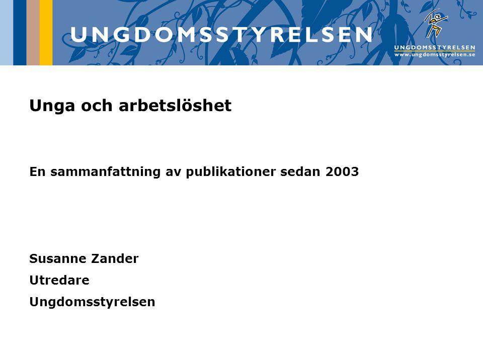 Unga och arbetslöshet En sammanfattning av publikationer sedan 2003 Susanne Zander Utredare Ungdomsstyrelsen