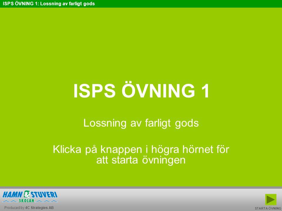 Produced by 4C Strategies AB ISPS ÖVNING 1: Lossning av farligt gods BAKÅT FRAMÅT TILL START AVSLUTA ISPS ÖVNING 1 Lossning av farligt gods Klicka på