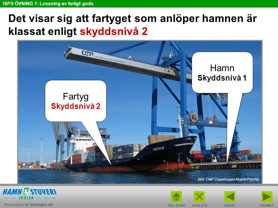Produced by 4C Strategies AB ISPS ÖVNING 1: Lossning av farligt gods TILL STARTBAKÅT FRAMÅTAVSLUTA Det visar sig att fartyget som anlöper hamnen är klassat enligt skyddsnivå 2 Bild: CMP Copenhagen Malmö Port AB Fartyg Skyddsnivå 2 Hamn Skyddsnivå 1