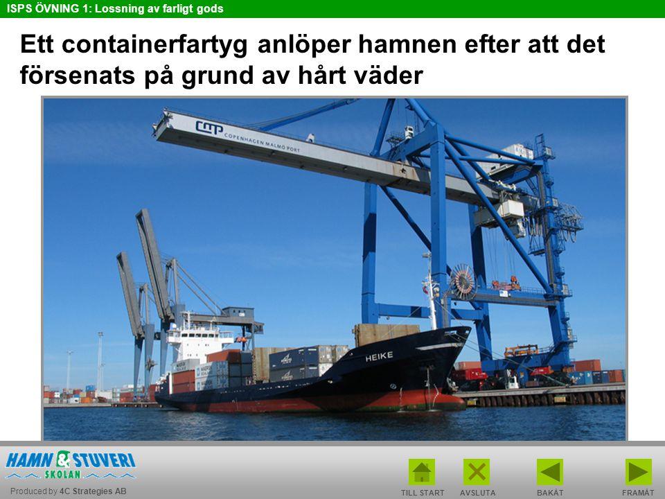 Produced by 4C Strategies AB ISPS ÖVNING 1: Lossning av farligt gods TILL STARTBAKÅT FRAMÅTAVSLUTA Ett containerfartyg anlöper hamnen efter att det försenats på grund av hårt väder