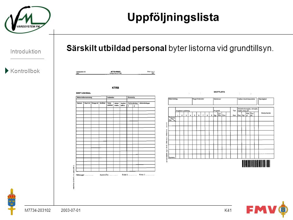Introduktion Kontrollbok M7734-203102K41 Uppföljningslista Särskilt utbildad personal byter listorna vid grundtillsyn. 2003-07-01
