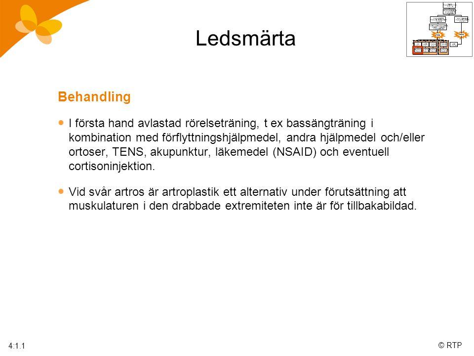 © RTP Ledsmärta Behandling  I första hand avlastad rörelseträning, t ex bassängträning i kombination med förflyttningshjälpmedel, andra hjälpmedel och/eller ortoser, TENS, akupunktur, läkemedel (NSAID) och eventuell cortisoninjektion.