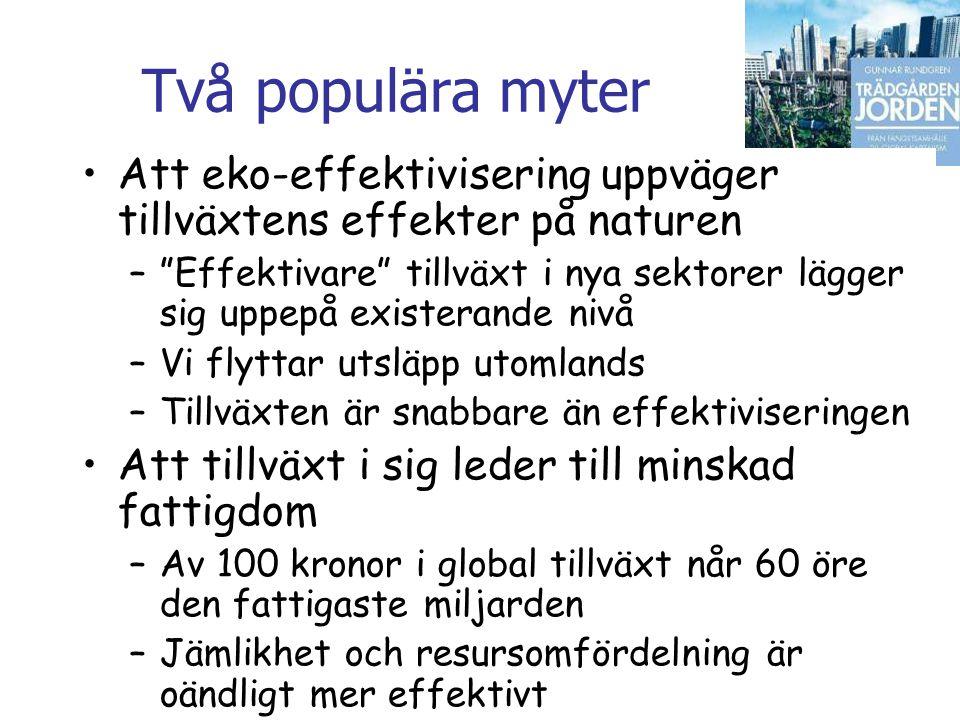 Gunnar Rundgren Trädgården Jorden Två populära myter •Att eko-effektivisering uppväger tillväxtens effekter på naturen – Effektivare tillväxt i nya sektorer lägger sig uppepå existerande nivå –Vi flyttar utsläpp utomlands –Tillväxten är snabbare än effektiviseringen •Att tillväxt i sig leder till minskad fattigdom –Av 100 kronor i global tillväxt når 60 öre den fattigaste miljarden –Jämlikhet och resursomfördelning är oändligt mer effektivt