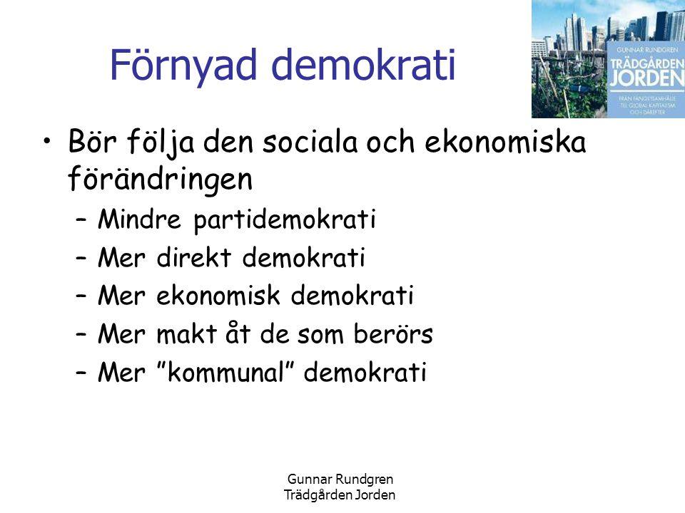 Gunnar Rundgren Trädgården Jorden Förnyad demokrati •Bör följa den sociala och ekonomiska förändringen –Mindre partidemokrati –Mer direkt demokrati –Mer ekonomisk demokrati –Mer makt åt de som berörs –Mer kommunal demokrati