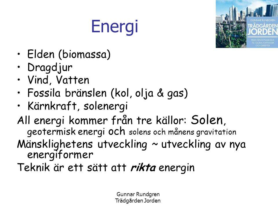 Gunnar Rundgren Trädgården Jorden Energi •Elden (biomassa) •Dragdjur •Vind, Vatten •Fossila bränslen (kol, olja & gas) •Kärnkraft, solenergi All energi kommer från tre källor: Solen, geotermisk energi och solens och månens gravitation Mänsklighetens utveckling ~ utveckling av nya energiformer Teknik är ett sätt att rikta energin