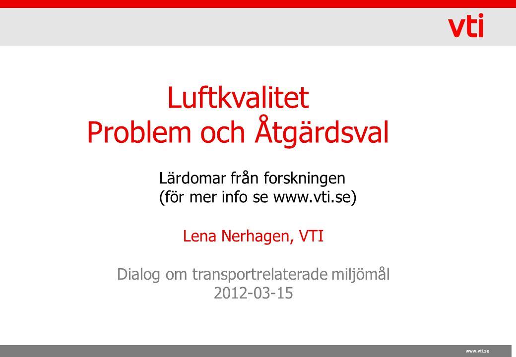 www.vti.se Luftkvalitet Problem och Åtgärdsval Lena Nerhagen, VTI Dialog om transportrelaterade miljömål 2012-03-15 Lärdomar från forskningen (för mer