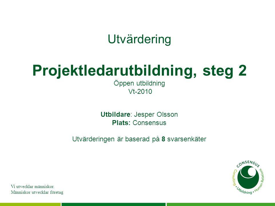 Vi utvecklar människor. Människor utvecklar företag Utvärdering Projektledarutbildning, steg 2 Öppen utbildning Vt-2010 Utbildare: Jesper Olsson Plats