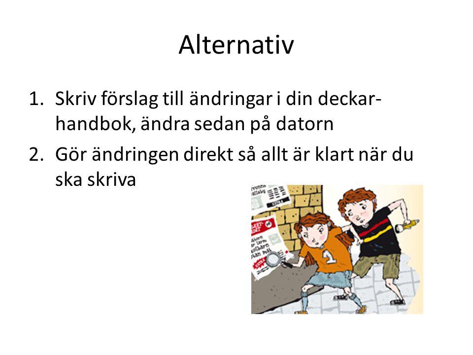 Alternativ 1.Skriv förslag till ändringar i din deckar- handbok, ändra sedan på datorn 2.Gör ändringen direkt så allt är klart när du ska skriva