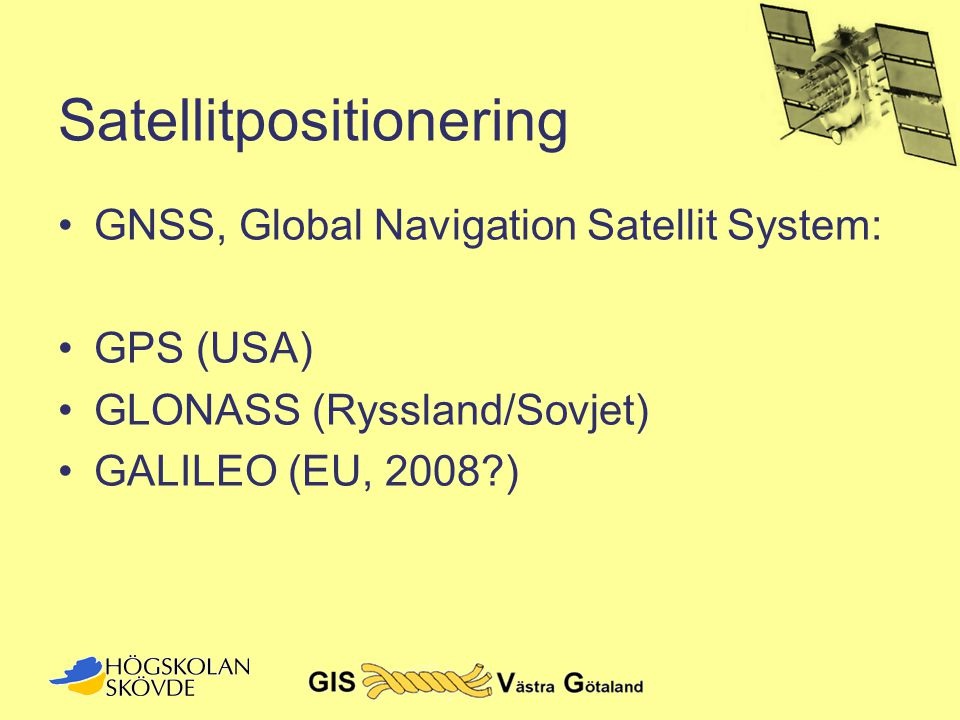 Satellitpositionering •GNSS, Global Navigation Satellit System: •GPS (USA) •GLONASS (Ryssland/Sovjet) •GALILEO (EU, 2008?)