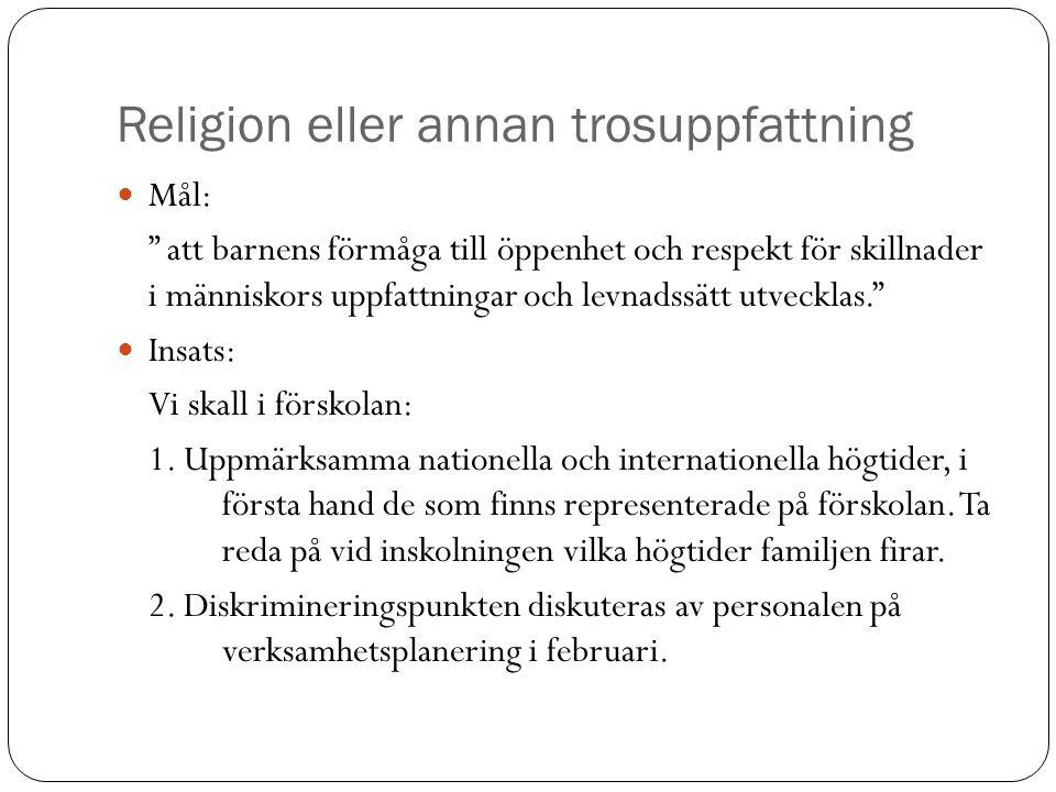 Religion eller annan trosuppfattning  Mål: att barnens förmåga till öppenhet och respekt för skillnader i människors uppfattningar och levnadssätt utvecklas.  Insats: Vi skall i förskolan: 1.