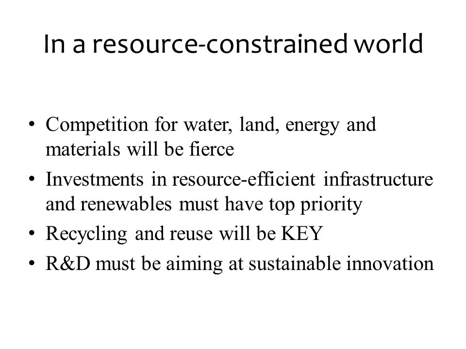In a resource-constrained world • Competition for water, land, energy and materials will be fierce • Investments in resource-efficient infrastructure