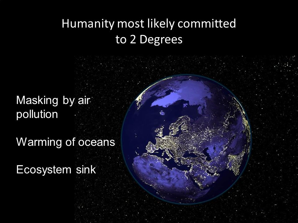 Humanity most likely committed to 2 Degrees Masking by air pollution Warming of oceans Ecosystem sink