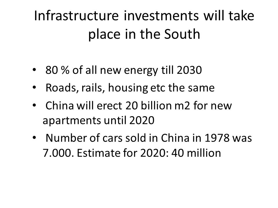 Infrastructure investments will take place in the South • 80 % of all new energy till 2030 • Roads, rails, housing etc the same • China will erect 20