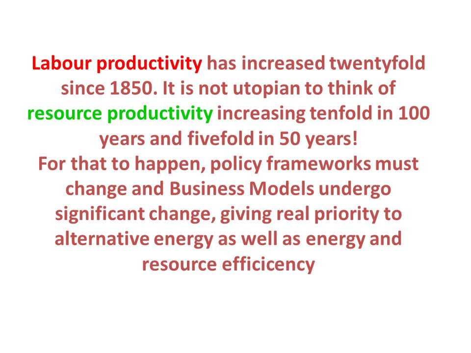 Labour productivity has increased twentyfold since 1850. It is not utopian to think of resource productivity increasing tenfold in 100 years and fivef
