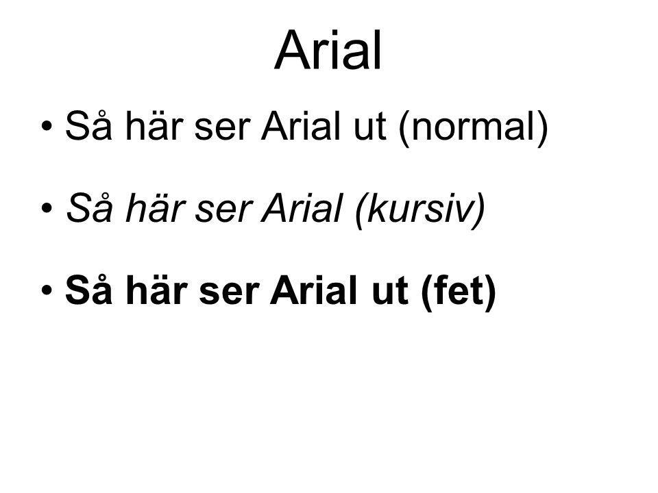 Arial •Så här ser Arial ut (normal) •Så här ser Arial (kursiv) •Så här ser Arial ut (fet)