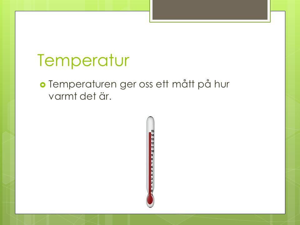 Temperatur  Temperaturen ger oss ett mått på hur varmt det är.