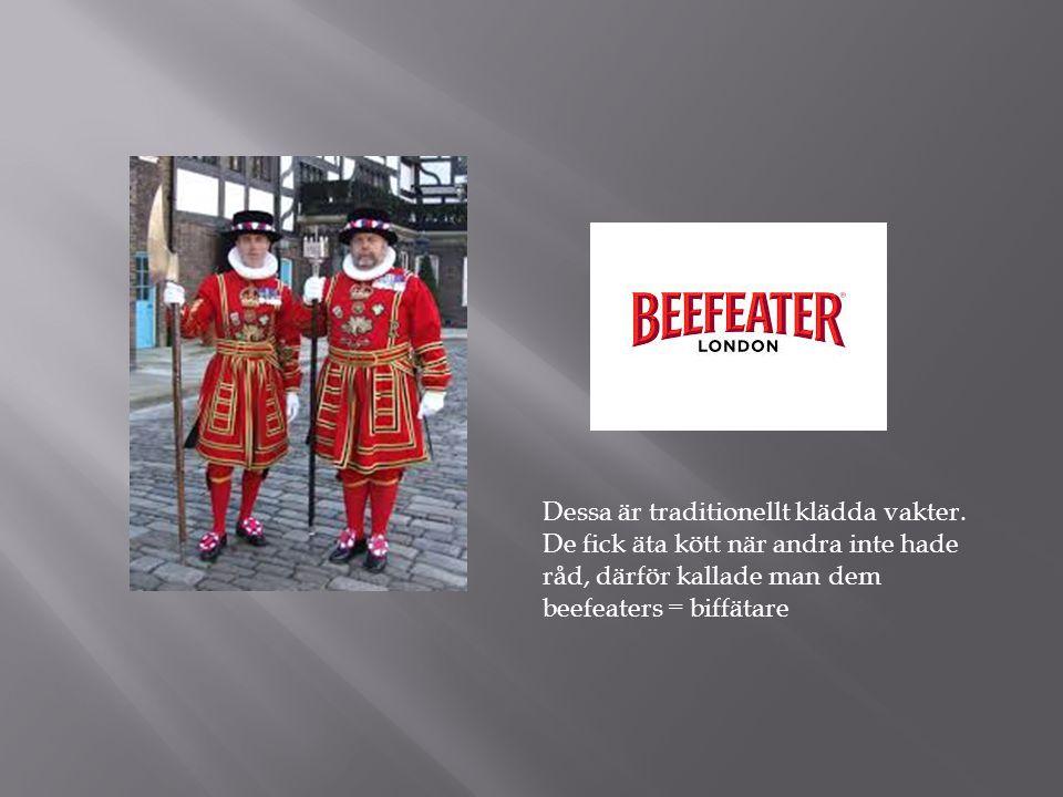 Dessa är traditionellt klädda vakter. De fick äta kött när andra inte hade råd, därför kallade man dem beefeaters = biffätare