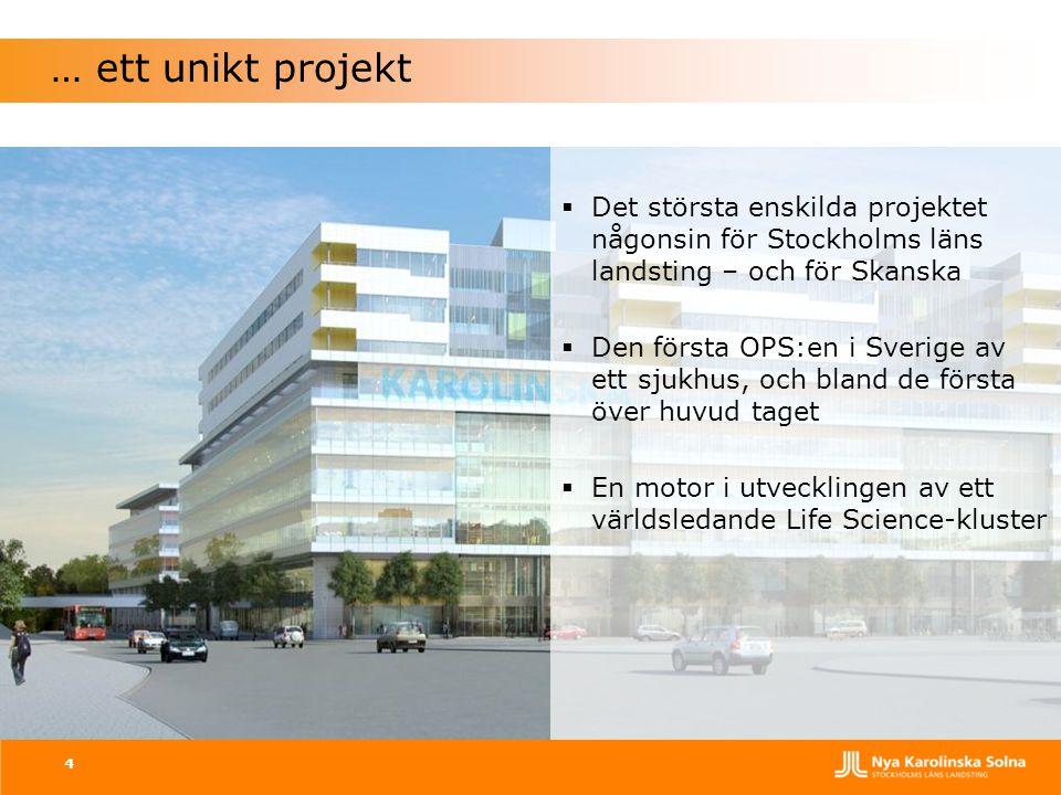 4 … ett unikt projekt  Det största enskilda projektet någonsin för Stockholms läns landsting – och för Skanska  Den första OPS:en i Sverige av ett s