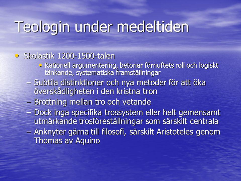 Teologin under medeltiden • Skolastik 1200-1500-talen • Rationell argumentering, betonar förnuftets roll och logiskt tänkande, systematiska framställn