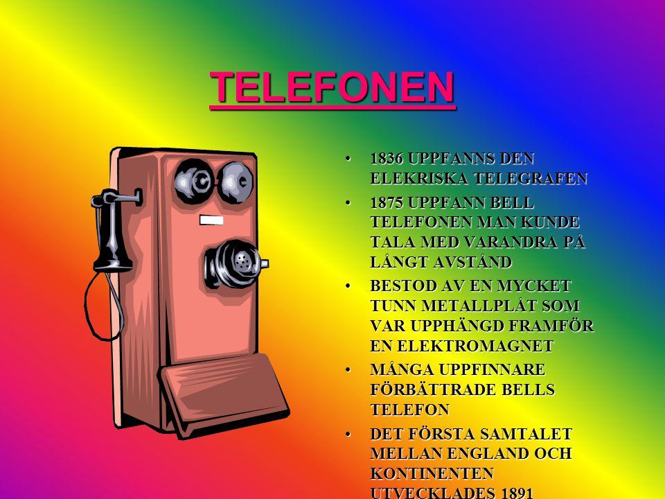 TELEFONEN •1836 UPPFANNS DEN ELEKRISKA TELEGRAFEN •1875 UPPFANN BELL TELEFONEN MAN KUNDE TALA MED VARANDRA PÅ LÅNGT AVSTÅND •BESTOD AV EN MYCKET TUNN METALLPLÅT SOM VAR UPPHÄNGD FRAMFÖR EN ELEKTROMAGNET •MÅNGA UPPFINNARE FÖRBÄTTRADE BELLS TELEFON •DET FÖRSTA SAMTALET MELLAN ENGLAND OCH KONTINENTEN UTVECKLADES 1891