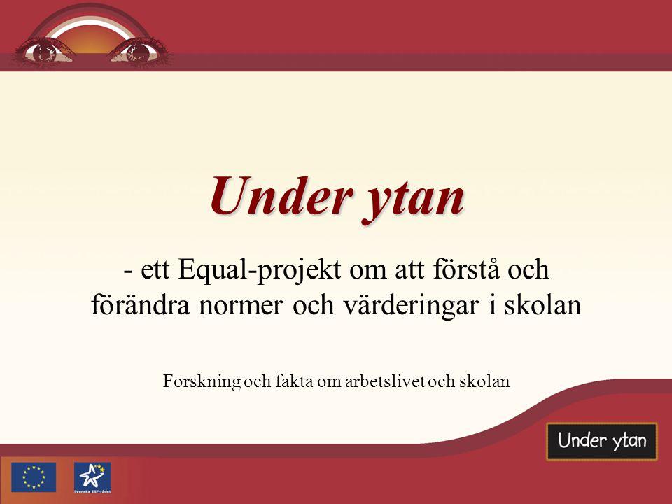 Under ytan - ett Equal-projekt om att förstå och förändra normer och värderingar i skolan Forskning och fakta om arbetslivet och skolan