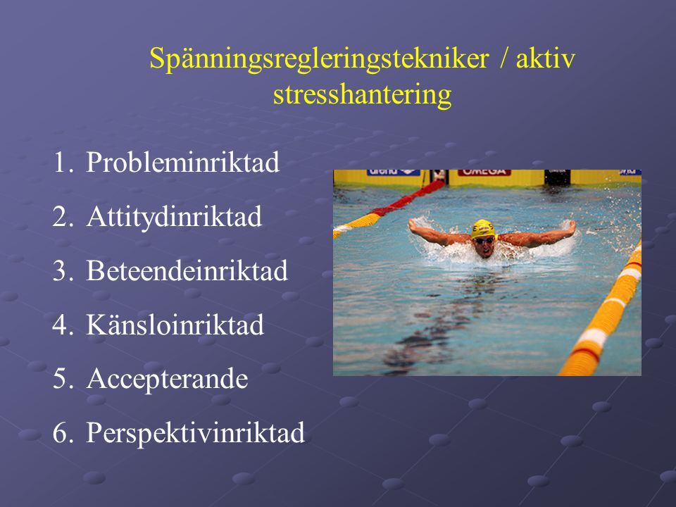 Spänningsregleringstekniker / aktiv stresshantering 1.Probleminriktad 2.Attitydinriktad 3.Beteendeinriktad 4.Känsloinriktad 5.Accepterande 6.Perspektivinriktad