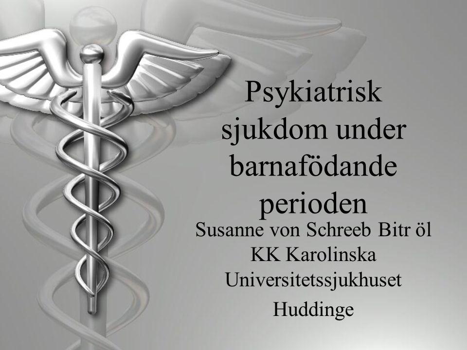 Psykiatrisk sjukdom under barnafödande perioden Susanne von Schreeb Bitr öl KK Karolinska Universitetssjukhuset Huddinge