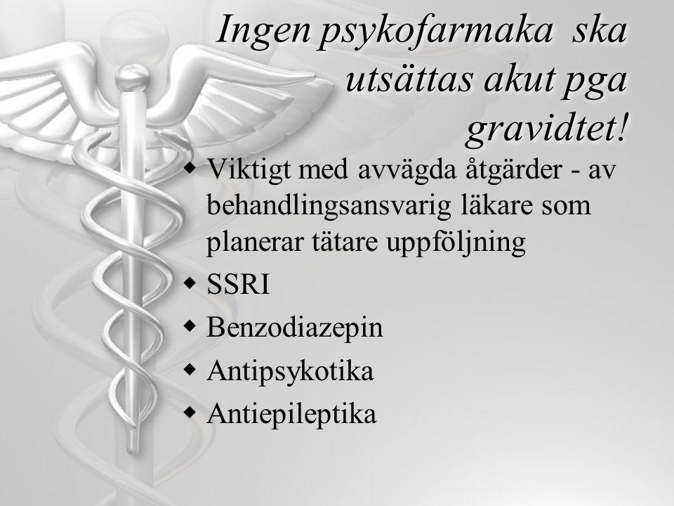 Ingen psykofarmaka ska utsättas akut pga gravidtet!  Viktigt med avvägda åtgärder - av behandlingsansvarig läkare som planerar tätare uppföljning  S
