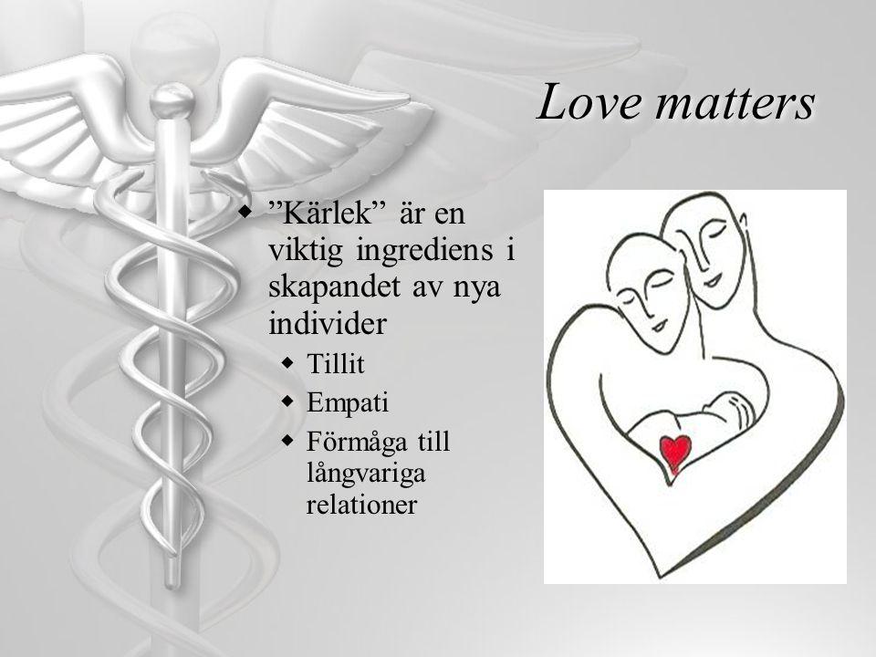 """Love matters  """"Kärlek"""" är en viktig ingrediens i skapandet av nya individer  Tillit  Empati  Förmåga till långvariga relationer"""