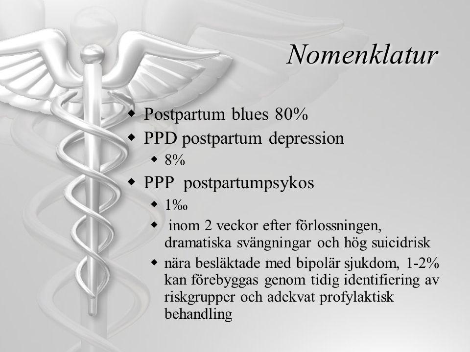 Nomenklatur  Postpartum blues 80%  PPD postpartum depression  8%  PPP postpartumpsykos  1‰  inom 2 veckor efter förlossningen, dramatiska svängn