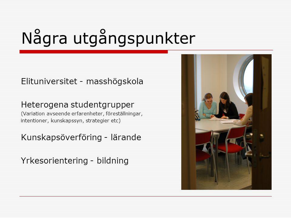 Några utgångspunkter Elituniversitet - masshögskola Heterogena studentgrupper (Variation avseende erfarenheter, föreställningar, intentioner, kunskapssyn, strategier etc) Kunskapsöverföring - lärande Yrkesorientering - bildning