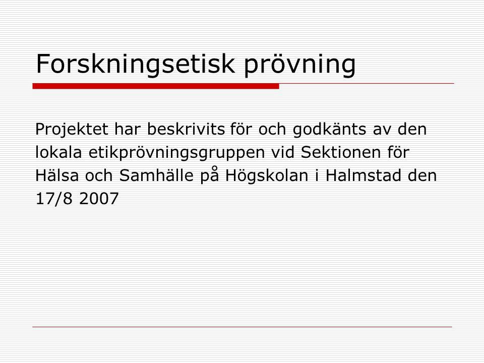 Forskningsetisk prövning Projektet har beskrivits för och godkänts av den lokala etikprövningsgruppen vid Sektionen för Hälsa och Samhälle på Högskolan i Halmstad den 17/8 2007