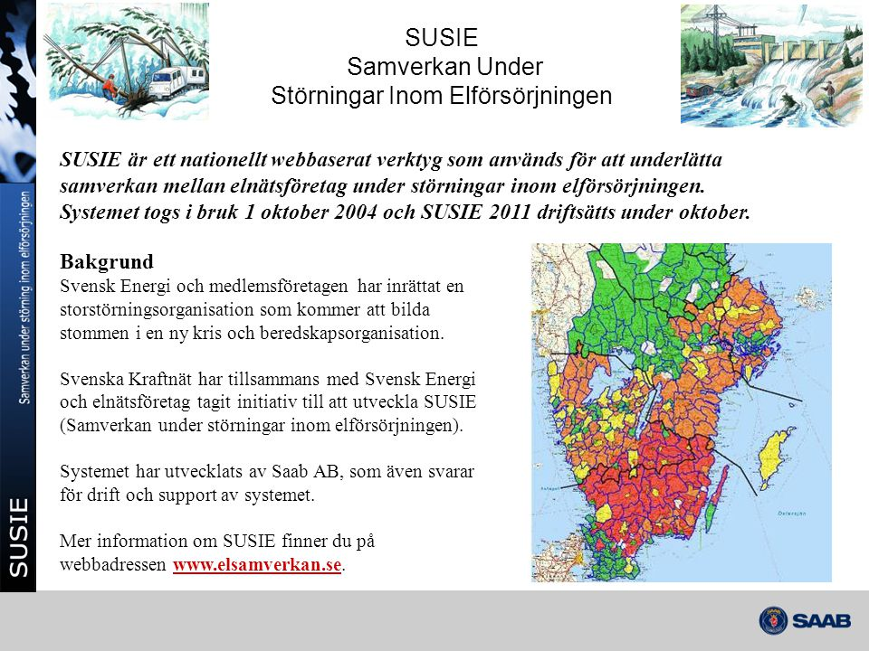 SUSIE - Bakgrund Utvecklat för storstörning och beredskapshöjning men innehåller även vissa nyttofunktioner som kan användas i det dagliga arbetet Vid ett störningsläge rapporterar respektive elnätsföretag in sitt läge via fördefinierade rapporter (manuellt eller automatiskt) Varje elsamverkansområde har en ledningsgrupp (Elsamverkansledning, ESL) som via SUSIE får en översiktbild över störningsläget.