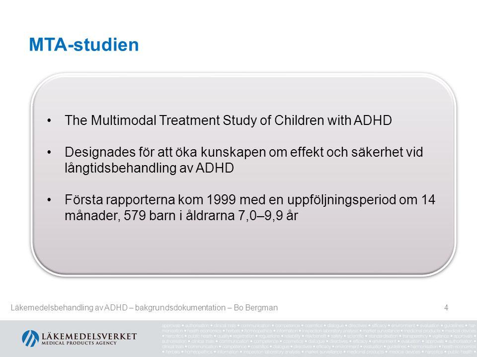 MTA-studien 4 •The Multimodal Treatment Study of Children with ADHD •Designades för att öka kunskapen om effekt och säkerhet vid långtidsbehandling av ADHD •Första rapporterna kom 1999 med en uppföljningsperiod om 14 månader, 579 barn i åldrarna 7,0–9,9 år •The Multimodal Treatment Study of Children with ADHD •Designades för att öka kunskapen om effekt och säkerhet vid långtidsbehandling av ADHD •Första rapporterna kom 1999 med en uppföljningsperiod om 14 månader, 579 barn i åldrarna 7,0–9,9 år Läkemedelsbehandling av ADHD – bakgrundsdokumentation – Bo Bergman