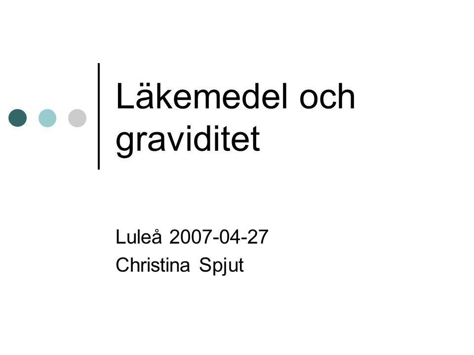 Läkemedel och graviditet Luleå 2007-04-27 Christina Spjut