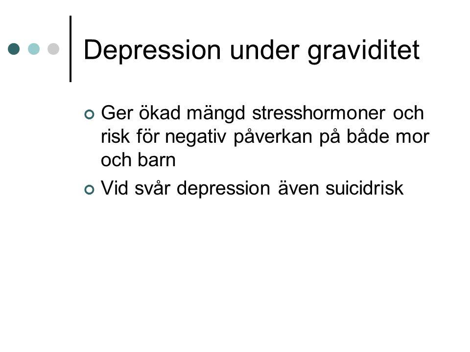 Depression under graviditet Ger ökad mängd stresshormoner och risk för negativ påverkan på både mor och barn Vid svår depression även suicidrisk