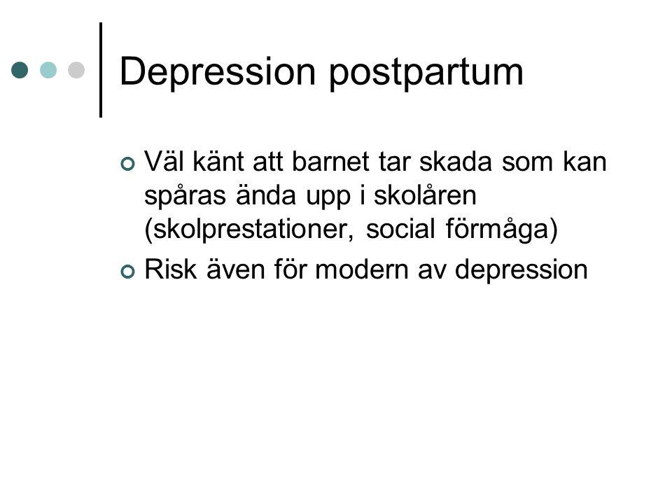 Depression postpartum Väl känt att barnet tar skada som kan spåras ända upp i skolåren (skolprestationer, social förmåga) Risk även för modern av depr