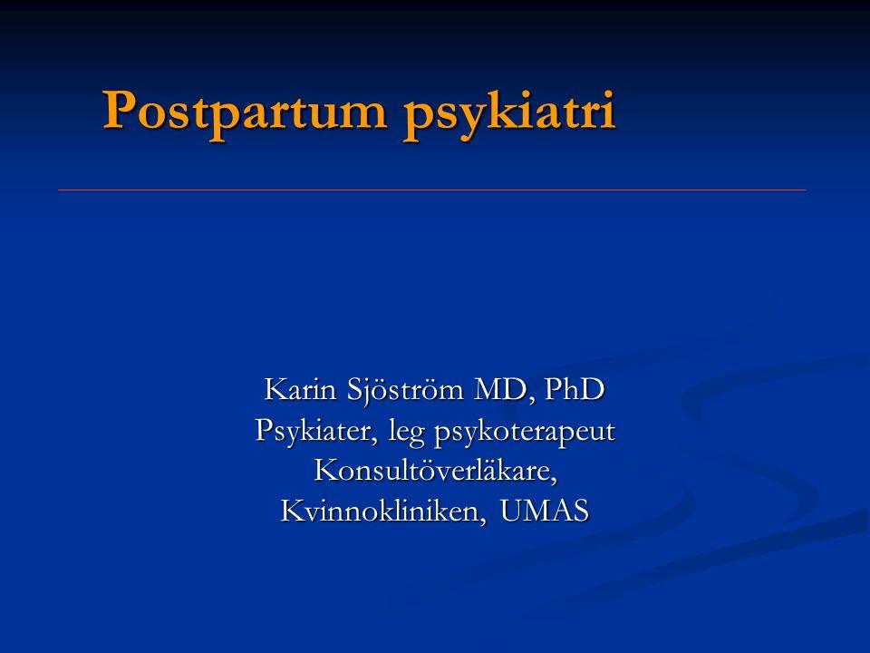 Postpartum psykiatri Karin Sjöström MD, PhD Psykiater, leg psykoterapeut Konsultöverläkare, Kvinnokliniken, UMAS