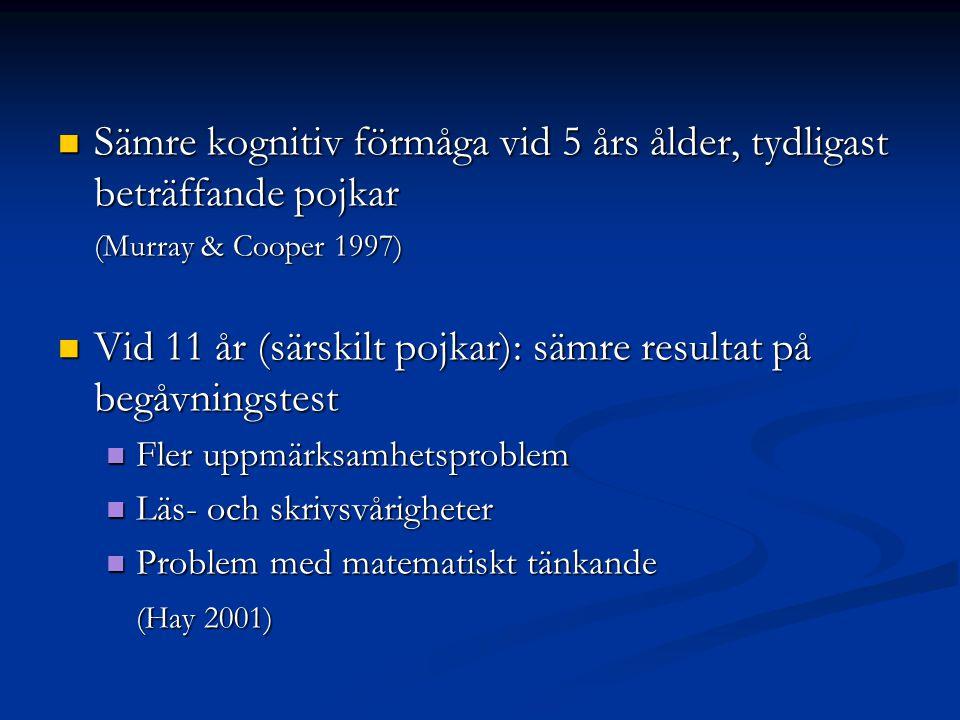  Sämre kognitiv förmåga vid 5 års ålder, tydligast beträffande pojkar (Murray & Cooper 1997)  Vid 11 år (särskilt pojkar): sämre resultat på begåvningstest  Fler uppmärksamhetsproblem  Läs- och skrivsvårigheter  Problem med matematiskt tänkande (Hay 2001)