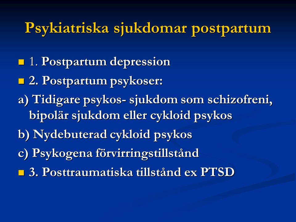 Psykiatriska sjukdomar postpartum  1. Postpartum depression  2. Postpartum psykoser: a) Tidigare psykos- sjukdom som schizofreni, bipolär sjukdom el